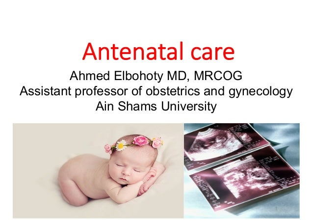 Antenatal care Ahmed Elbohoty MD, MRCOG Assistant professor of obstetrics and gynecology Ain Shams University 3/21/20 ELBO...