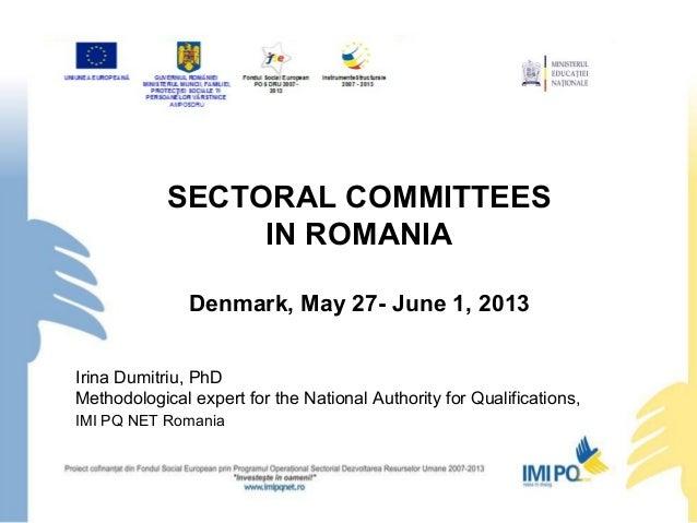 SECTORAL COMMITTEESIN ROMANIADenmark, May 27- June 1, 2013Irina Dumitriu, PhDMethodological expert for the National Author...