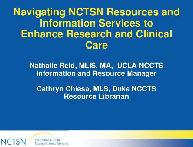 Navigating NCTSN Resources and Information Services to Enhance Research and Clinical Care Nathalie Reid, MLIS, MA, UCLA NC...