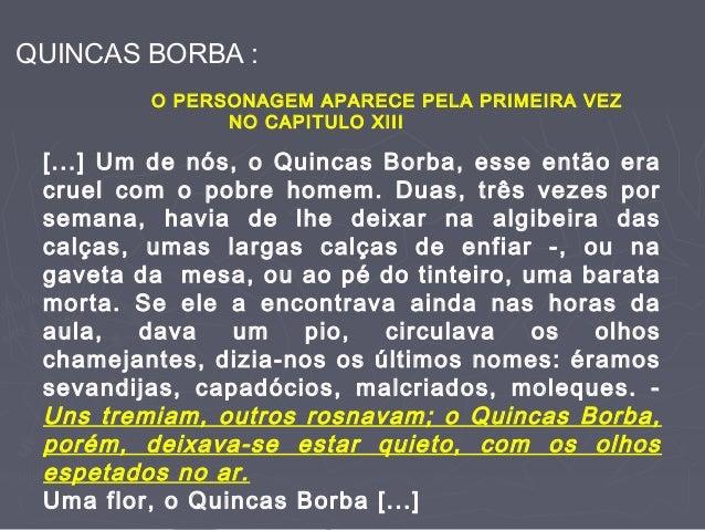 QUINCAS BORBA : O PERSONAGEM APARECE PELA PRIMEIRA VEZ NO CAPITULO XIII [...] Um de nós, o Quincas Borba, esse então era c...