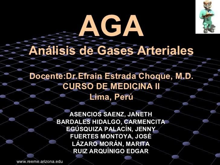 AGA     Análisis de Gases Arteriales     Docente:Dr.Efrain Estrada Choque, M.D.            CURSO DE MEDICINA II           ...