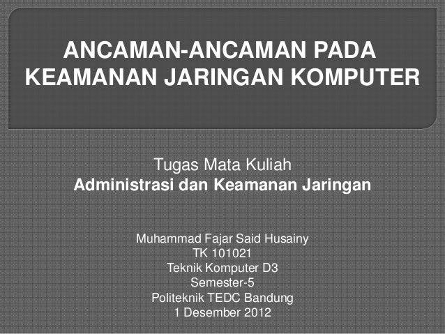 ANCAMAN-ANCAMAN PADA KEAMANAN JARINGAN KOMPUTER  Tugas Mata Kuliah Administrasi dan Keamanan Jaringan Muhammad Fajar Said ...