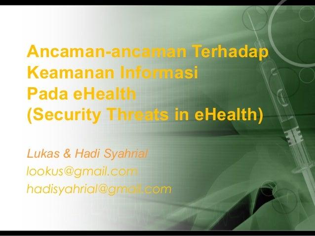 Ancaman-ancaman TerhadapKeamanan InformasiPada eHealth(Security Threats in eHealth)Lukas & Hadi Syahriallookus@gmail.comha...