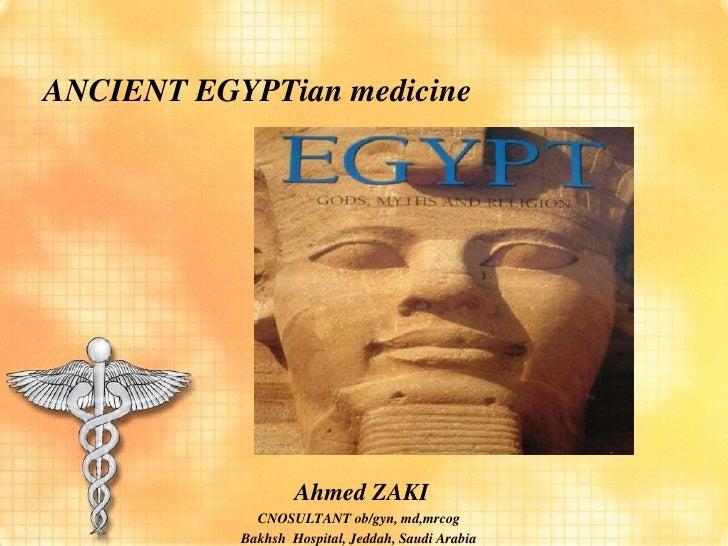 ANCIENT EGYPTian medicine                   Ahmed ZAKI             CNOSULTANT ob/gyn, md,mrcog           Bakhsh Hospital, ...
