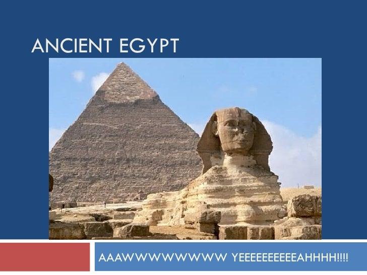 ANCIENT EGYPT AAAWWWWWWWW YEEEEEEEEEEAHHHH!!!!