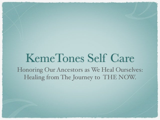 KemeTones Self Care Honoring Our Ancestors as We Heal Ourselves: Healing from The Journey to THE NOW.