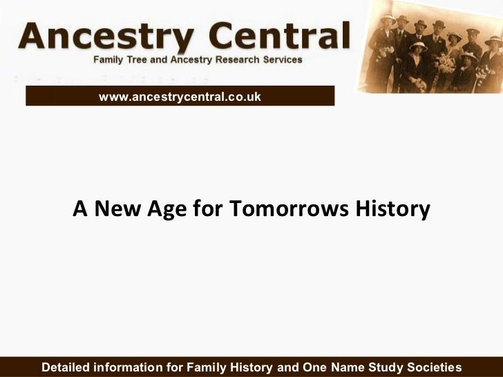 A New Age for Tomorrows History Detailed information for Family History and One Name Study Societies www.ancestrycentral.c...
