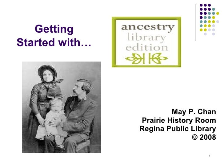 May P. Chan Prairie History Room Regina Public Library © 2008 Getting Started with…