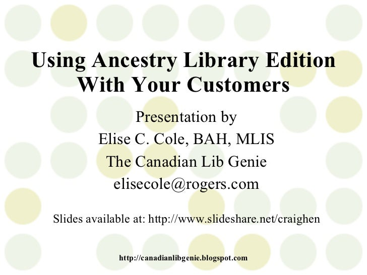 Using Ancestry Library Edition With Your Customers Presentation by Elise C. Cole, BAH, MLIS The Canadian Lib Genie [email_...