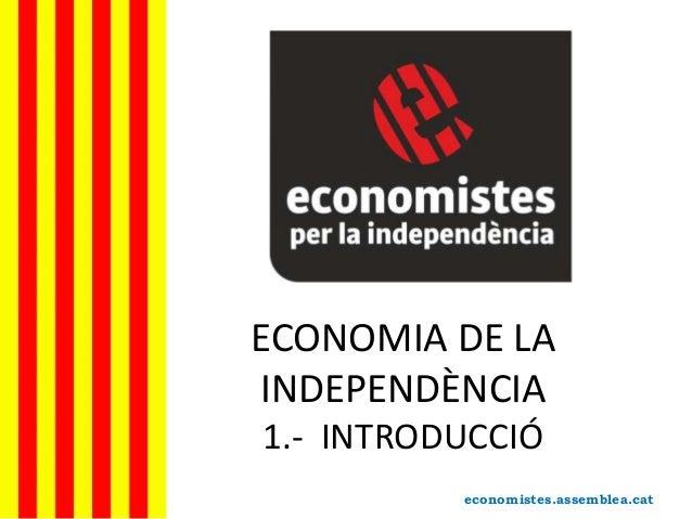 ECONOMIA DE LA INDEPENDÈNCIA 1.- INTRODUCCIÓ economistes.assemblea.cat
