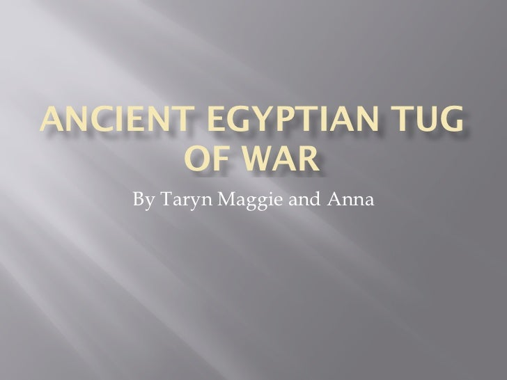 ANCIENT EGYPTIAN TUG       OF WAR    By Taryn Maggie and Anna