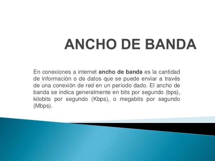 ANCHO DE BANDA<br />En conexiones a internet ancho de banda es la cantidad de información o de datos que se puede enviar a...