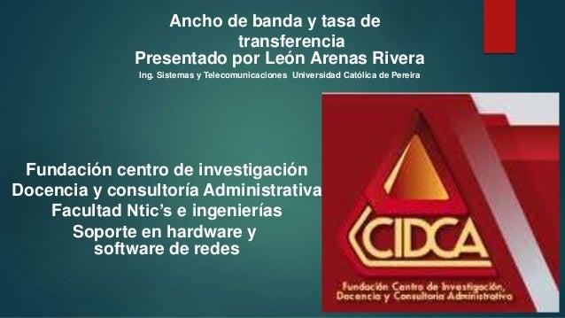 Ancho de banda y tasa de  transferencia  Presentado por León Arenas Rivera  Ing. Sistemas y Telecomunicaciones Universidad...