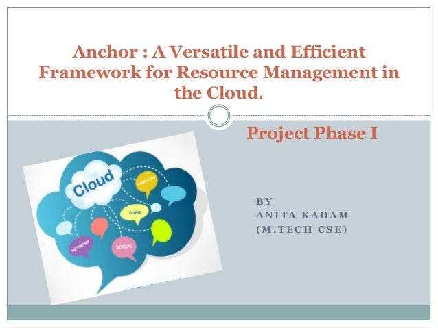 Anchor : A Versatile and Efficient Framework for Resource Management in the Cloud. Project Phase I  BY ANITA KADAM (M.TECH...