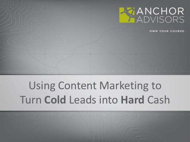 Using Content Marketing to Turn Cold Leads into Hard Cash <br />
