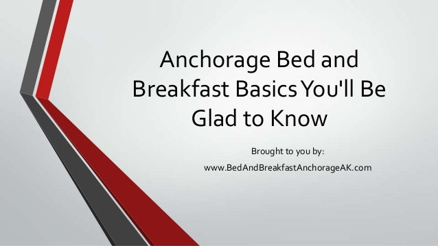 Anchorage Bed andBreakfast BasicsYoull BeGlad to KnowBrought to you by:www.BedAndBreakfastAnchorageAK.com