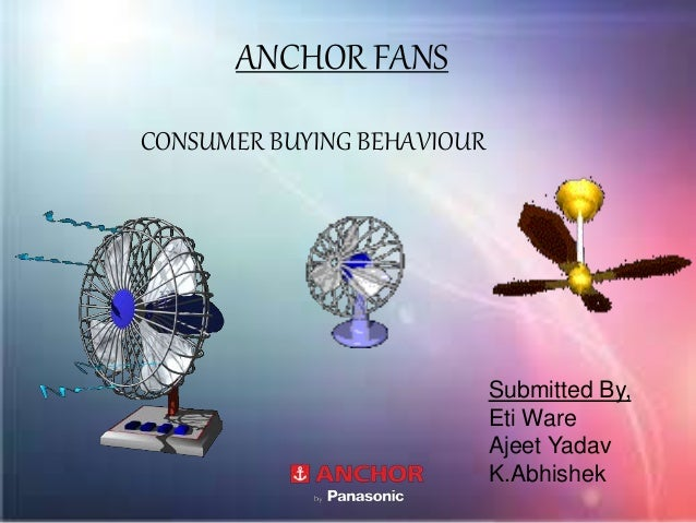 ANCHOR FANS CONSUMER BUYING BEHAVIOUR Submitted By, Eti Ware Ajeet Yadav K.Abhishek