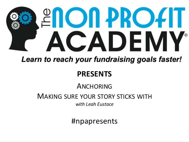 1 Anchoring your story January 2016 The Nonprofit Academy PRESENTS! PRESENTS ANCHORING MAKING SURE YOUR STORY STICKS WITH ...