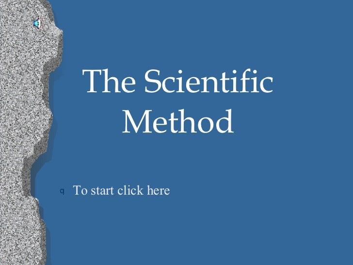 The Scientific Method <ul><li>To start click here </li></ul>