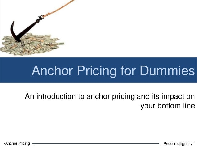 -Anchor Pricing PriceIntelligentlyTMAnchor Pricing for DummiesAn introduction to anchor pricing and its impact onyour bott...