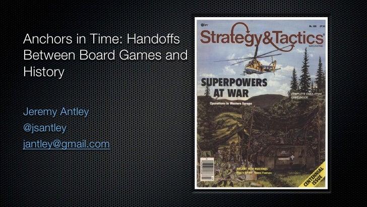 Anchors in Time: HandoffsBetween Board Games andHistoryJeremy Antley@jsantleyjantley@gmail.com