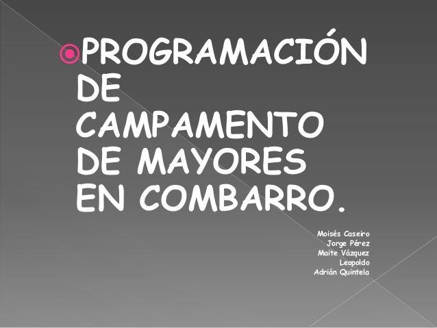 PROGRAMACIÓNDECAMPAMENTODE MAYORESEN COMBARRO.           Moisés Caseiro             Jorge Pérez           Maite Vázquez  ...
