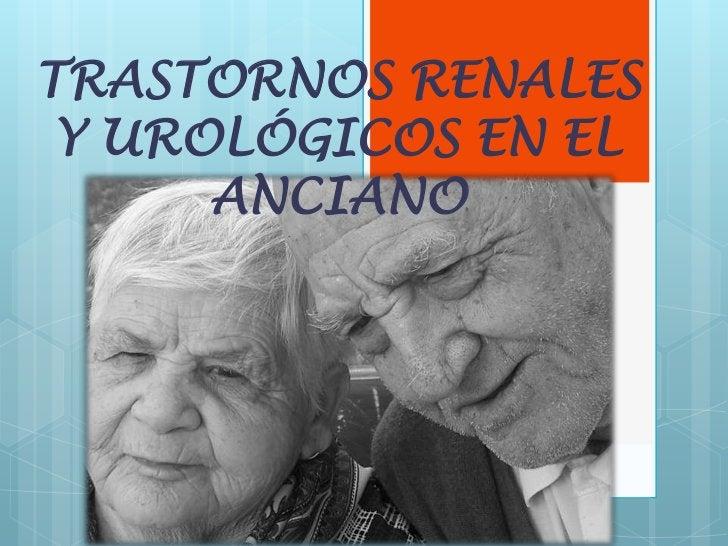 TRASTORNOS RENALES Y UROLÓGICOS EN EL      ANCIANO