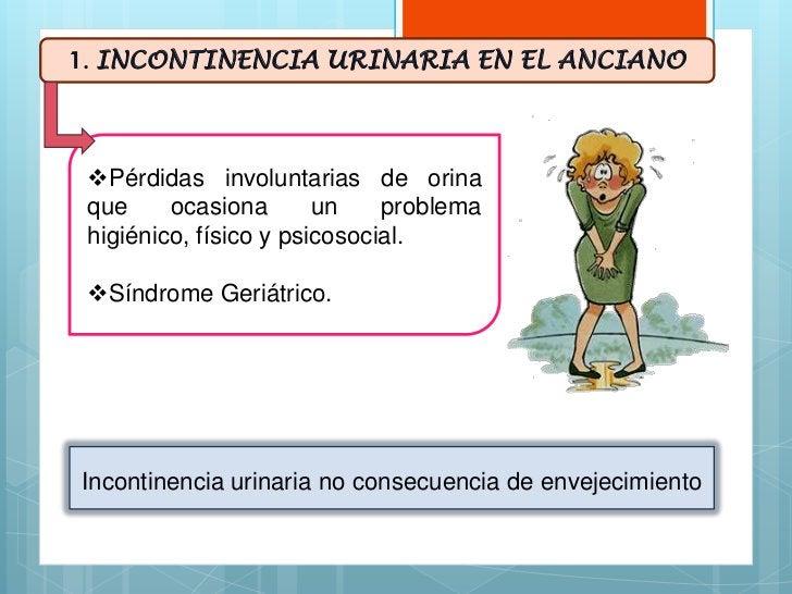 1. INCONTINENCIA URINARIA EN EL ANCIANO Pérdidas involuntarias de orina que     ocasiona       un    problema higiénico, ...