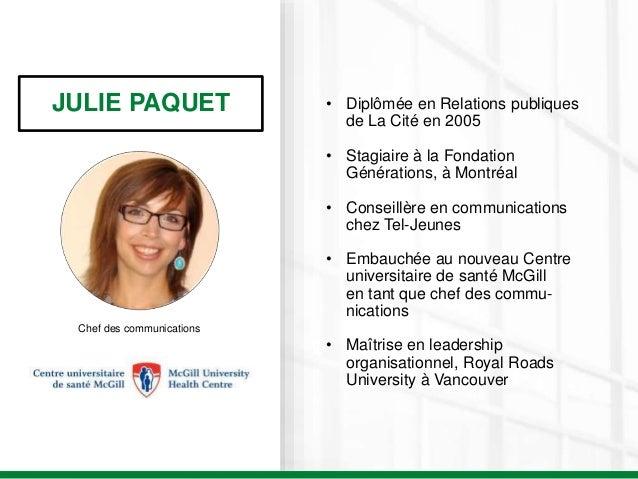 JULIE PAQUET Chef des communications • Diplômée en Relations publiques de La Cité en 2005 • Stagiaire à la Fondation Génér...