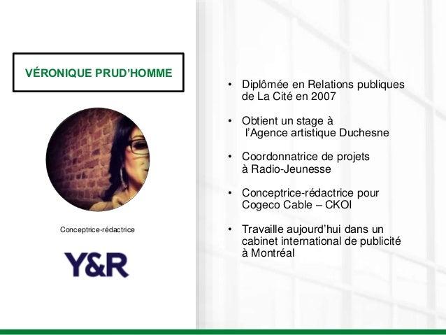 VÉRONIQUE PRUD'HOMME Conceptrice-rédactrice • Diplômée en Relations publiques de La Cité en 2007 • Obtient un stage à l'Ag...