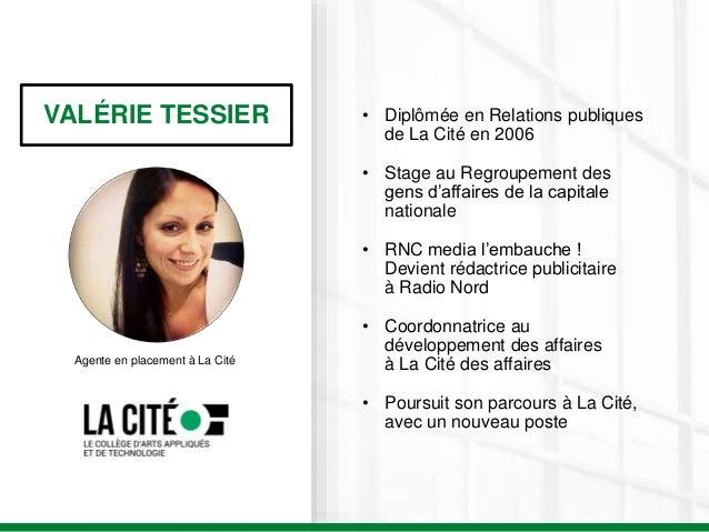 VALÉRIE TESSIER Agente en placement à La Cité • Diplômée en Relations publiques de La Cité en 2006 • Stage au Regroupement...