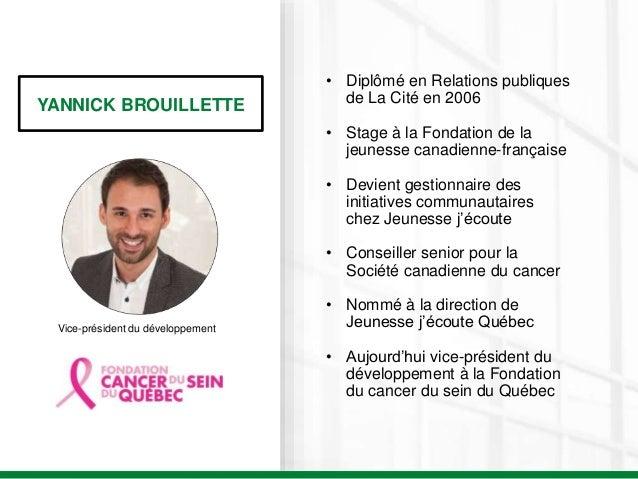 YANNICK BROUILLETTE Vice-président du développement • Diplômé en Relations publiques de La Cité en 2006 • Stage à la Fonda...