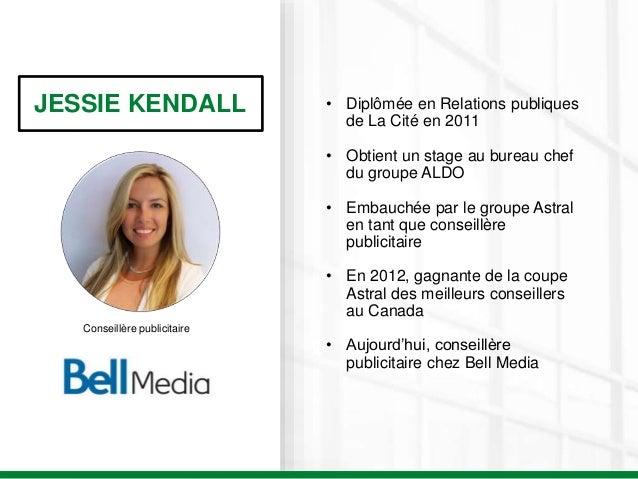 JESSIE KENDALL Conseillère publicitaire • Diplômée en Relations publiques de La Cité en 2011 • Obtient un stage au bureau ...