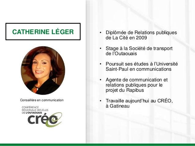 CATHERINE LÉGER Conseillère en communication • Diplômée de Relations publiques de La Cité en 2009 • Stage à la Société de ...