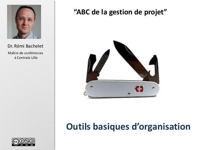 """1 Dr. Rémi Bachelet Maître de conférences à Centrale Lille Outils basiques d'organisation """"ABC de la gestion de projet"""" Ve..."""