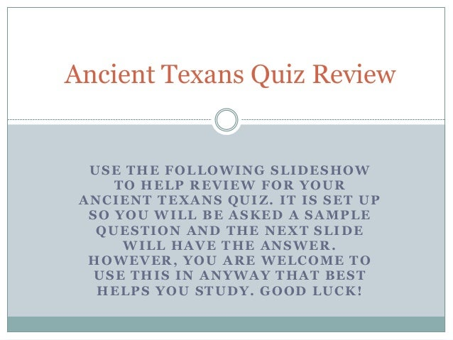 USE THE FOLLOWING SLIDESHOW TO HELP REVIEW FOR YOUR ANCIENT TEXANS QUIZ. IT IS SET UP SO YOU WILL BE ASKED A SAMPLE QUESTI...