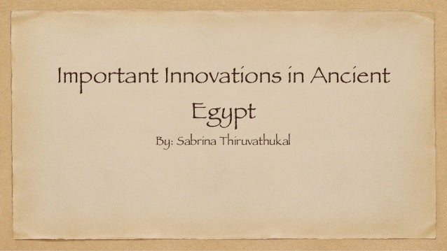 Important Innovations in Ancient Egypt By: Sabrina Thiruvathukal