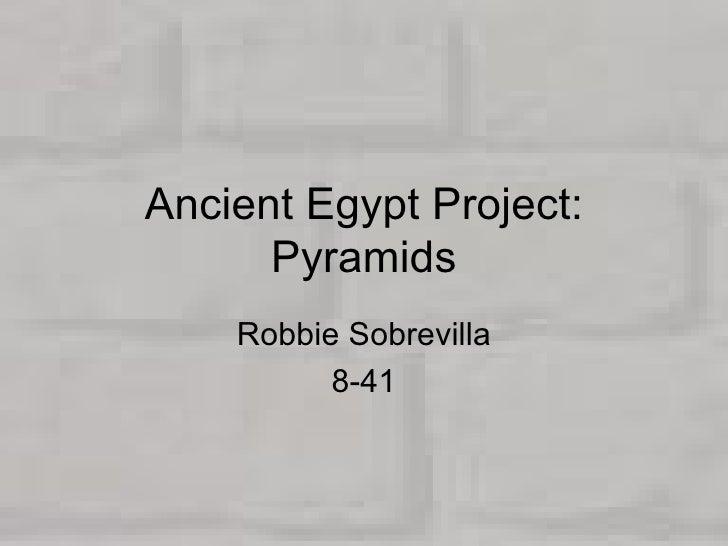 Ancient Egypt Project: Pyramids Robbie Sobrevilla 8-41