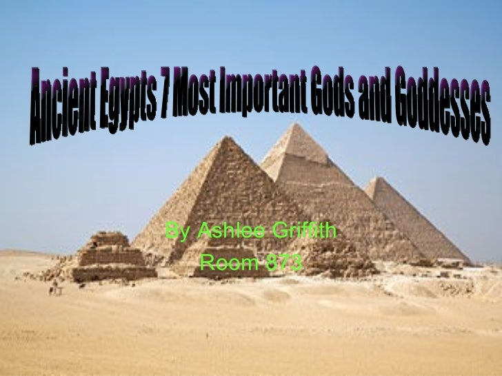 By Ashlee Griffith Room 873 Ancient Egypts 7 Most Important Gods and Goddesses