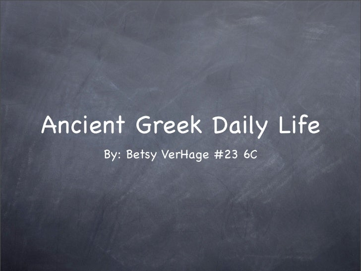 Ancient Greek Daily Life      By: Betsy VerHage #23 6C
