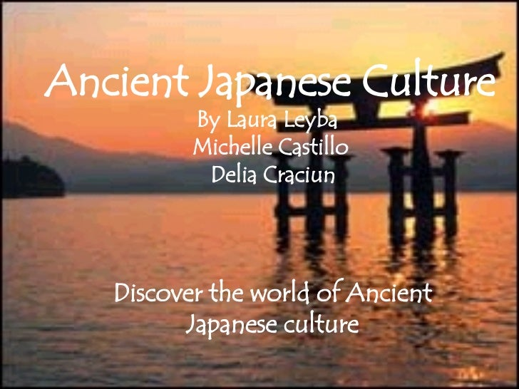 Ancient Japanese Culture By Laura Leyba  Michelle Castillo  Delia Craciun Discover the world of Ancient Japanese culture
