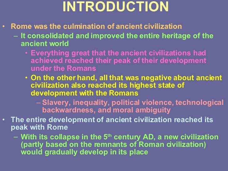 INTRODUCTION <ul><li>Rome was the culmination of ancient civilization </li></ul><ul><ul><li>It consolidated and improved t...