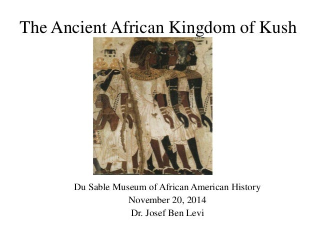 The Ancient African Kingdom of Kush Du Sable Museum of African American History November 20, 2014 Dr. Josef Ben Levi