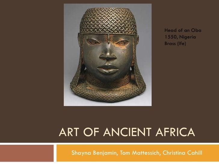 ART OF ANCIENT AFRICA Shayna Benjamin, Tom Mattessich, Christina Cahill Head of an Oba 1550, Nigeria Brass (Ife)