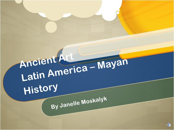 Ancient Art Latin America – Mayan History By Janelle Moskalyk