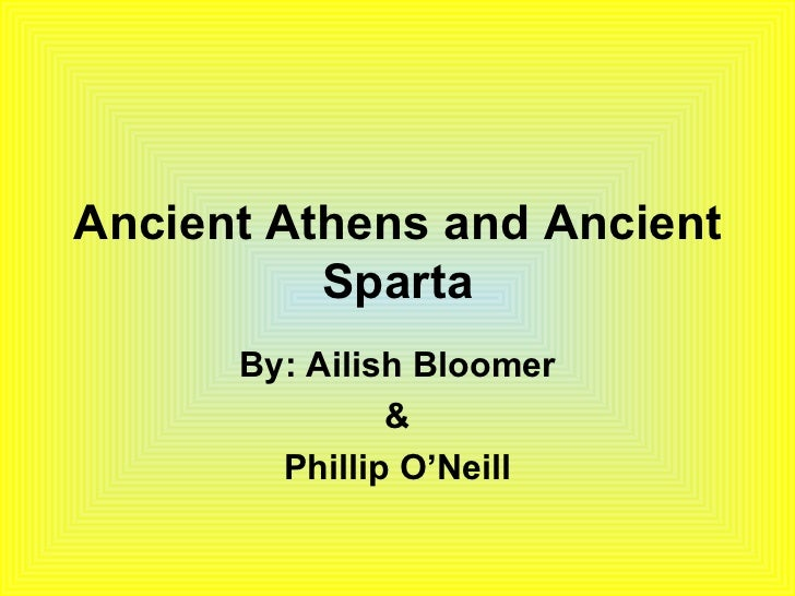Ancient Athens and Ancient Sparta By: Ailish Bloomer & Phillip O'Neill