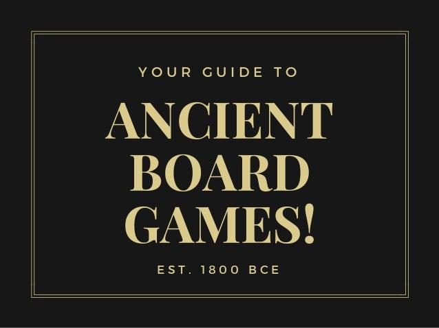 ANCIENT BOARD GAMES! E S T . 1 8 0 0 B C E Y O U R G U I D E T O