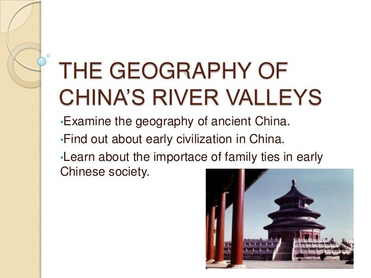 THE GEOGRAPHY OF CHINA'S RIVER VALLEYS<br /><ul><li>Examine thegeography of ancient China.