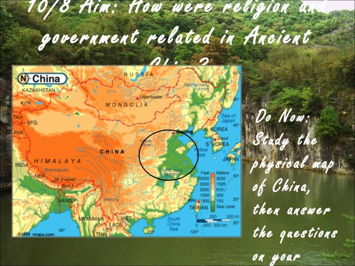 10/8 Aim: How were religion and government related in Ancient China? <ul><li>Do Now: Study the physical map of China, then...
