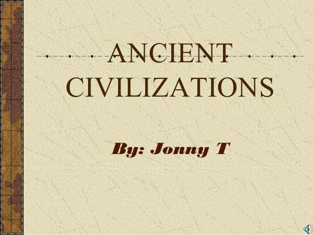 ANCIENT CIVILIZATIONS By: Jonny T